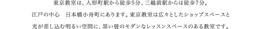 東京教室は、人形町駅から徒歩5分、三越前駅からは徒歩7分。江戸の中心 日本橋小舟町にあります。東京教室は広々としたショップスペースと光が差し込む明るい空間に、黒い畳のモダンなレッスンスペースのある教室です。